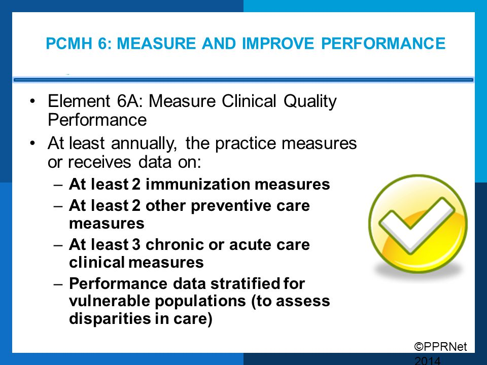 ©PPRNet 2014 PCMH 6: MEASURE AND IMPROVE PERFORMANCE Element 6A: Measure Clinical Quality Performance At least annually, the practice measures or rece