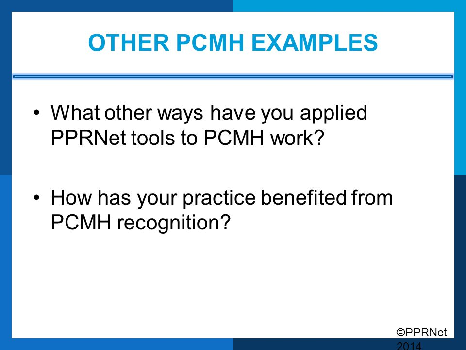 ©PPRNet 2014 OTHER PCMH EXAMPLES What other ways have you applied PPRNet tools to PCMH work? How has your practice benefited from PCMH recognition?