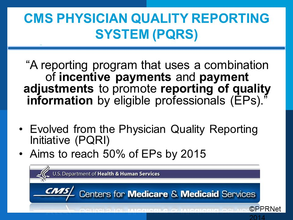 """CMS PHYSICIAN QUALITY REPORTING SYSTEM (PQRS) """"A reporting program that uses a combination of incentive payments and payment adjustments to promote re"""