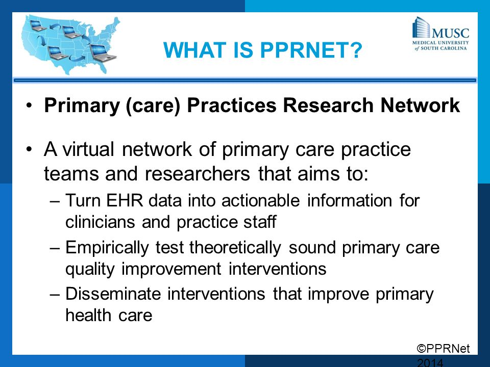 ©PPRNet 2014 WHAT IS PPRNET? Primary (care) Practices Research Network A virtual network of primary care practice teams and researchers that aims to: