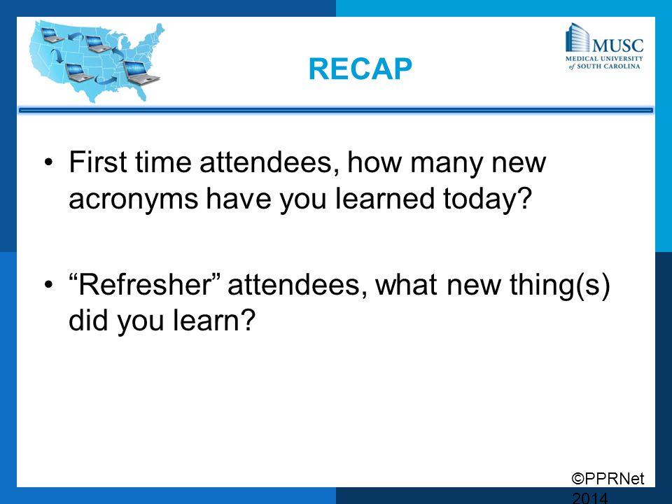 """©PPRNet 2014 RECAP First time attendees, how many new acronyms have you learned today? """"Refresher"""" attendees, what new thing(s) did you learn?"""