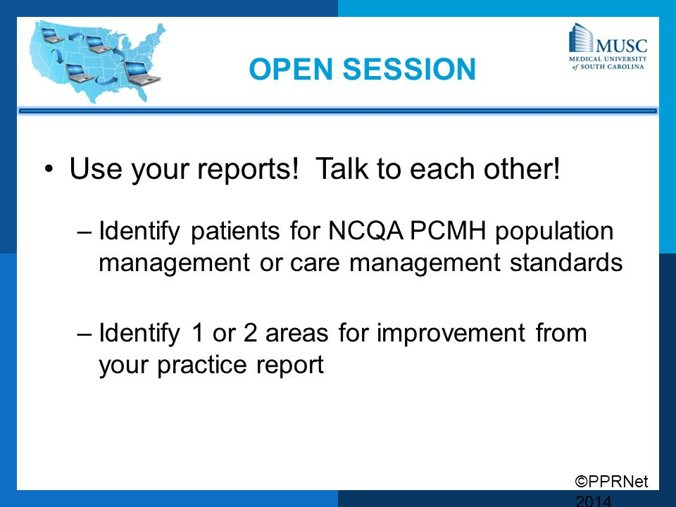 ©PPRNet 2014 OPEN SESSION Use your reports! Talk to each other! –Identify patients for NCQA PCMH population management or care management standards –I