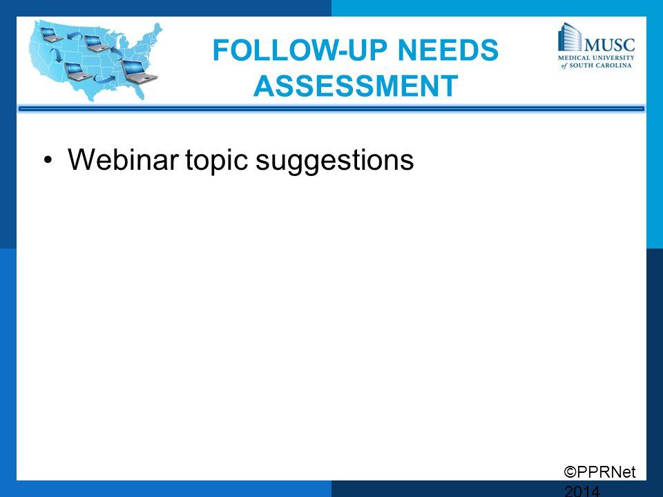 ©PPRNet 2014 FOLLOW-UP NEEDS ASSESSMENT Webinar topic suggestions