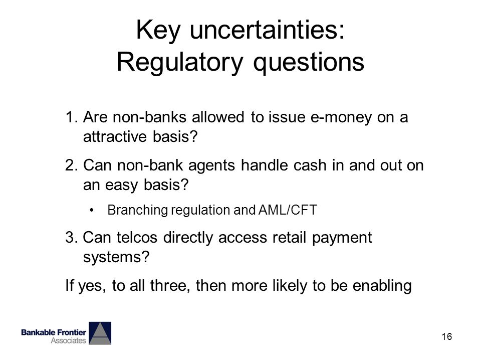 16 Key uncertainties: Regulatory questions 1.Are non-banks allowed to issue e-money on a attractive basis.
