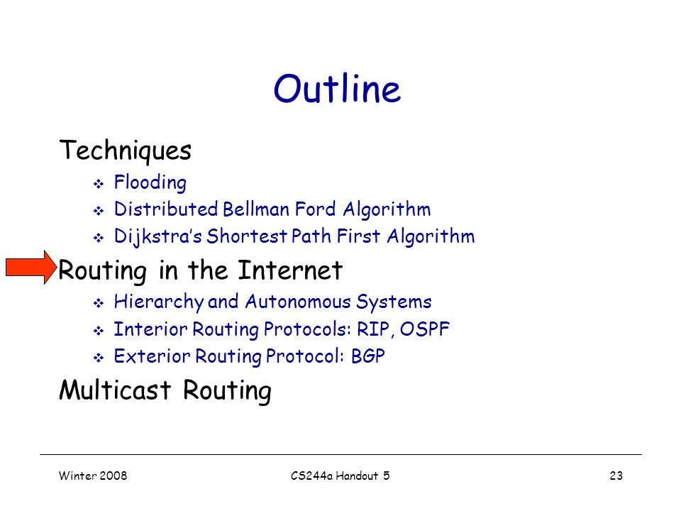 Winter 2008CS244a Handout 523 Outline Techniques  Flooding  Distributed Bellman Ford Algorithm  Dijkstra's Shortest Path First Algorithm Routing in the Internet  Hierarchy and Autonomous Systems  Interior Routing Protocols: RIP, OSPF  Exterior Routing Protocol: BGP Multicast Routing