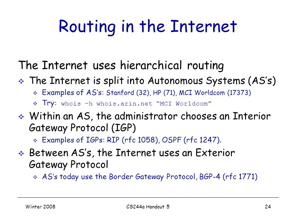 Winter 2008CS244a Handout 524 Routing in the Internet The Internet uses hierarchical routing  The Internet is split into Autonomous Systems (AS's)  Examples of AS's: Stanford (32), HP (71), MCI Worldcom (17373)  Try: whois –h whois.arin.net MCI Worldcom  Within an AS, the administrator chooses an Interior Gateway Protocol (IGP)  Examples of IGPs: RIP (rfc 1058), OSPF (rfc 1247).