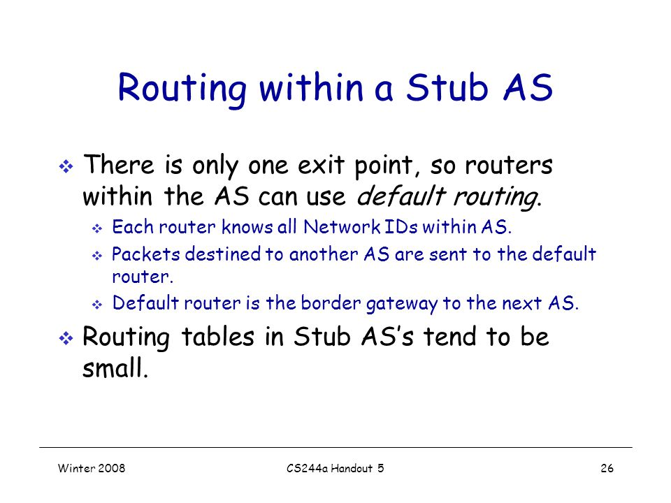 Winter 2008CS244a Handout 526 Routing within a Stub AS  There is only one exit point, so routers within the AS can use default routing.