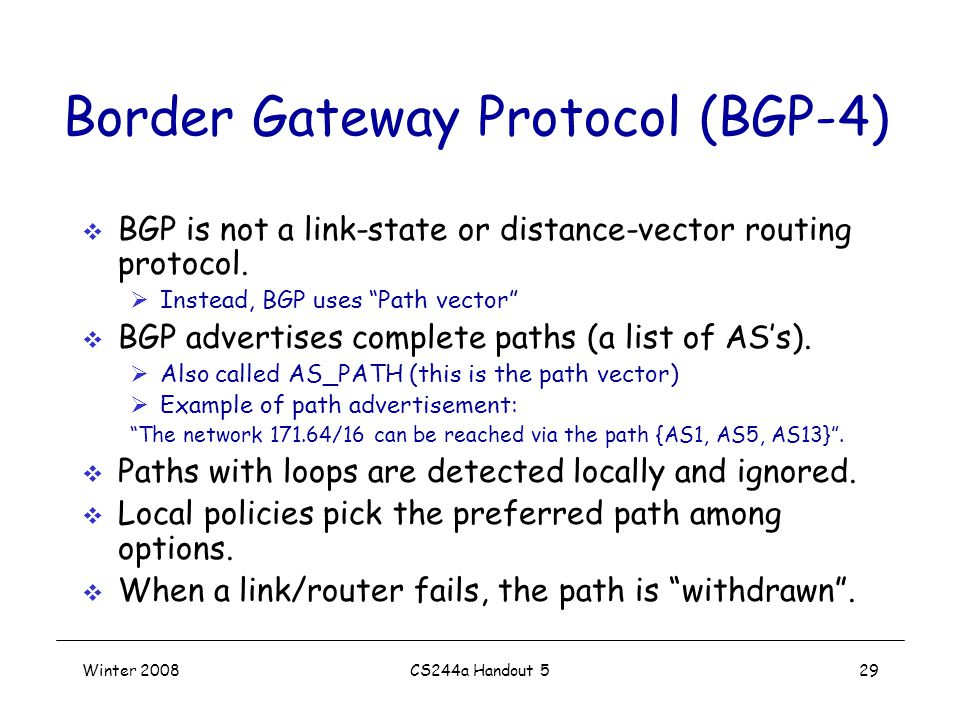 Winter 2008CS244a Handout 529 Border Gateway Protocol (BGP-4)  BGP is not a link-state or distance-vector routing protocol.