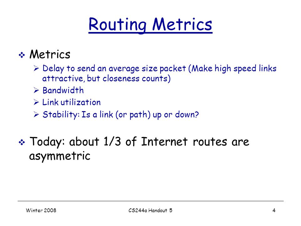 Winter 2008CS244a Handout 54 Routing Metrics  Metrics  Delay to send an average size packet (Make high speed links attractive, but closeness counts)  Bandwidth  Link utilization  Stability: Is a link (or path) up or down.