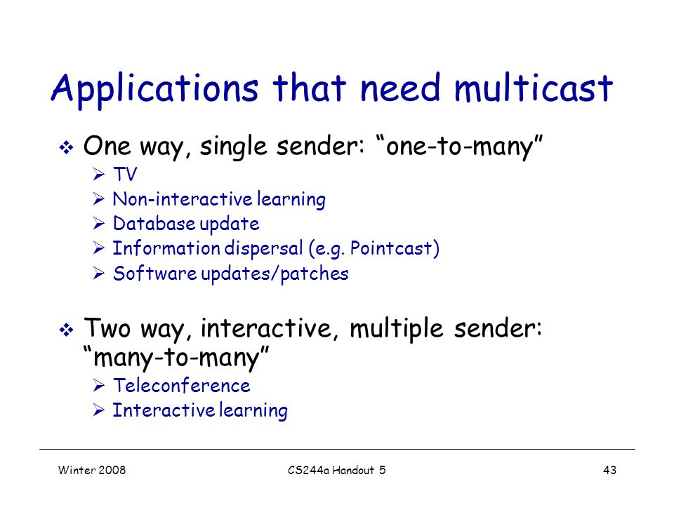 Winter 2008CS244a Handout 543 Applications that need multicast  One way, single sender: one-to-many  TV  Non-interactive learning  Database update  Information dispersal (e.g.