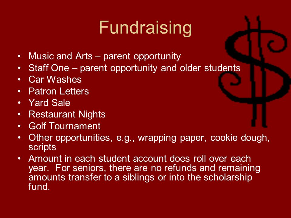 Fundraising Music and Arts – parent opportunity Staff One – parent opportunity and older students Car Washes Patron Letters Yard Sale Restaurant Nights Golf Tournament Other opportunities, e.g., wrapping paper, cookie dough, scripts Amount in each student account does roll over each year.