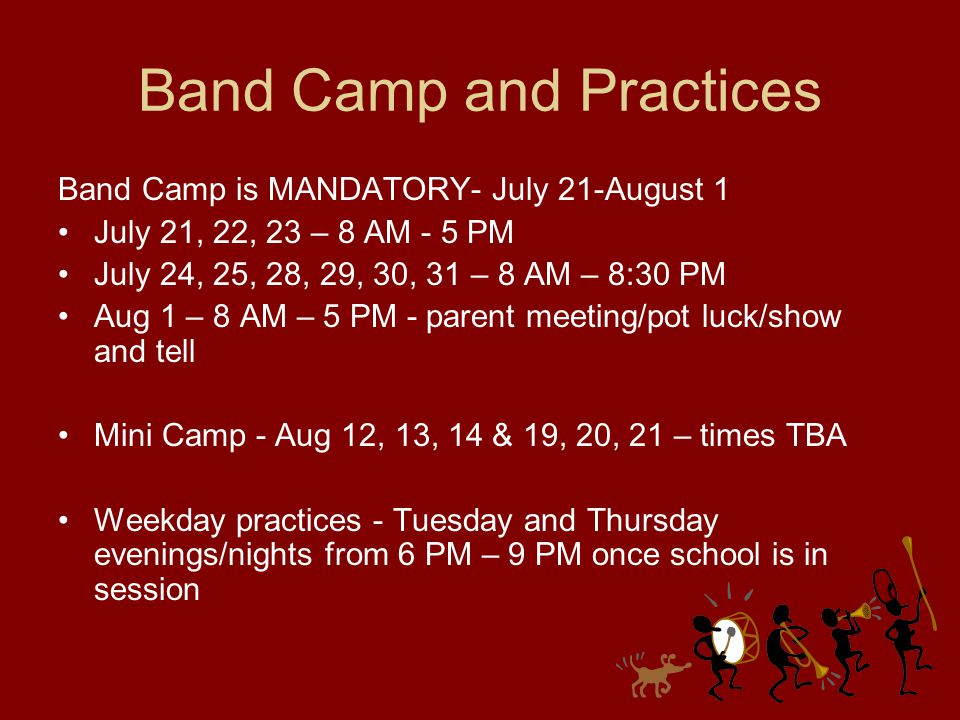 Band Camp and Practices Band Camp is MANDATORY- July 21-August 1 July 21, 22, 23 – 8 AM - 5 PM July 24, 25, 28, 29, 30, 31 – 8 AM – 8:30 PM Aug 1 – 8 AM – 5 PM - parent meeting/pot luck/show and tell Mini Camp - Aug 12, 13, 14 & 19, 20, 21 – times TBA Weekday practices - Tuesday and Thursday evenings/nights from 6 PM – 9 PM once school is in session