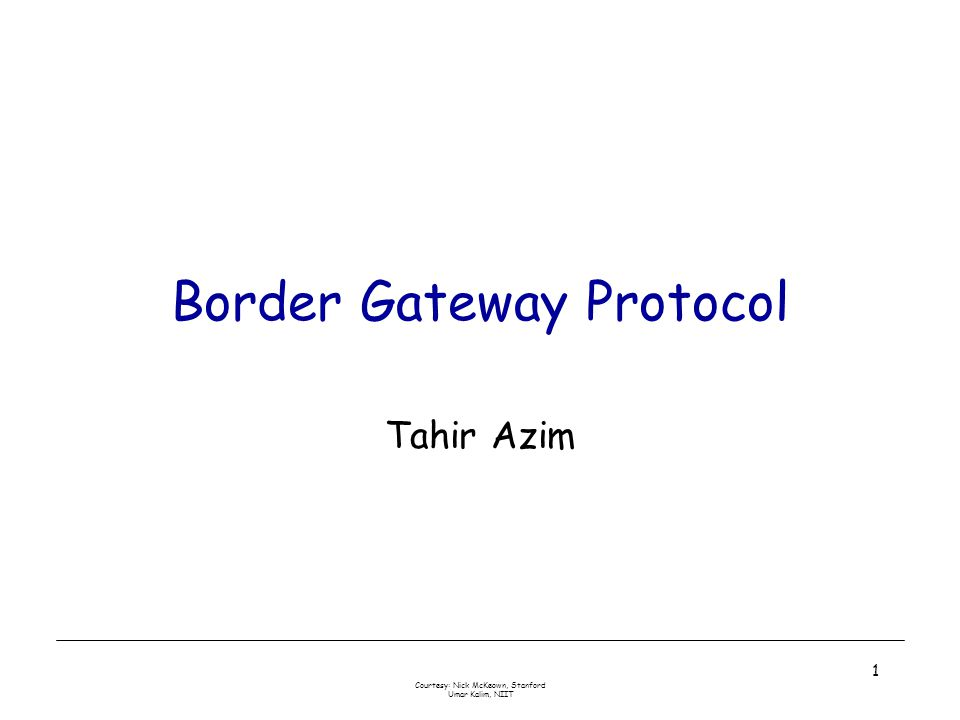 Courtesy: Nick McKeown, Stanford Umar Kalim, NIIT 1 Border Gateway Protocol Tahir Azim
