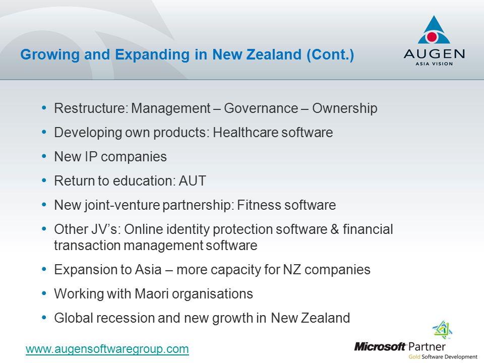 Restructure: Management – Governance – Ownership Developing own products: Healthcare software New IP companies Return to education: AUT New joint-venture partnership: Fitness software Other JV's: Online identity protection software & financial transaction management software Expansion to Asia – more capacity for NZ companies Working with Maori organisations Global recession and new growth in New Zealand Growing and Expanding in New Zealand (Cont.) www.augensoftwaregroup.com