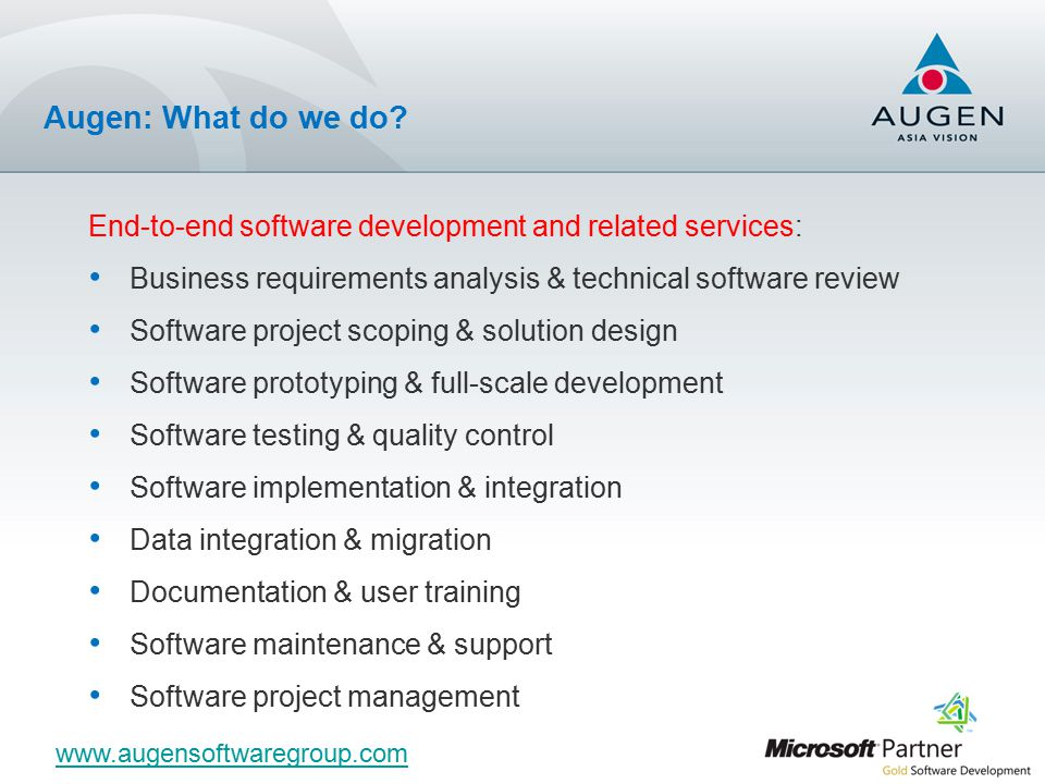 End-to-end software development and related services: Business requirements analysis & technical software review Software project scoping & solution design Software prototyping & full-scale development Software testing & quality control Software implementation & integration Data integration & migration Documentation & user training Software maintenance & support Software project management www.augensoftwaregroup.com Augen: What do we do?