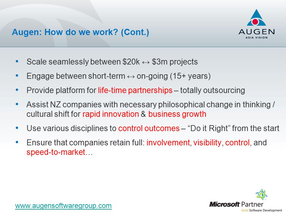 Scale seamlessly between $20k ↔ $3m projects Engage between short-term ↔ on-going (15+ years) Provide platform for life-time partnerships – totally outsourcing Assist NZ companies with necessary philosophical change in thinking / cultural shift for rapid innovation & business growth Use various disciplines to control outcomes – Do it Right from the start Ensure that companies retain full: involvement, visibility, control, and speed-to-market… www.augensoftwaregroup.com Augen: How do we work.