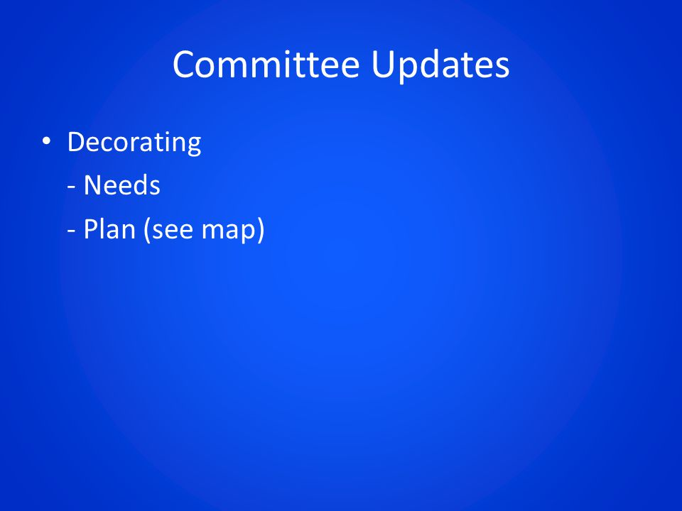 Committee Updates Decorating - Needs - Plan (see map)