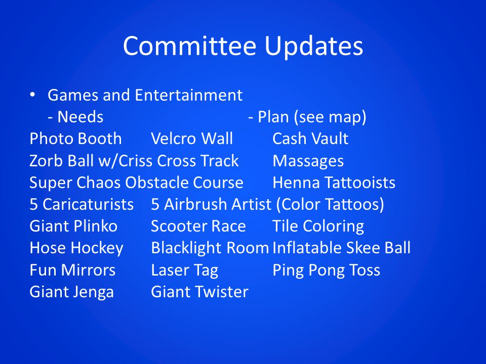 Committee Updates Games and Entertainment - Needs- Plan (see map) Photo BoothVelcro Wall Cash Vault Zorb Ball w/Criss Cross TrackMassages Super Chaos Obstacle CourseHenna Tattooists 5 Caricaturists5 Airbrush Artist (Color Tattoos) Giant PlinkoScooter RaceTile Coloring Hose HockeyBlacklight RoomInflatable Skee Ball Fun MirrorsLaser TagPing Pong Toss Giant JengaGiant Twister