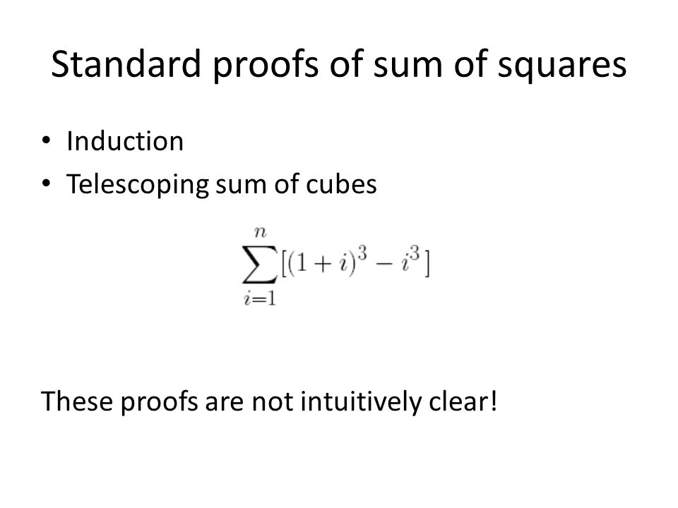 Standard proofs of sum of squares Induction Telescoping sum of cubes These proofs are not intuitively clear!