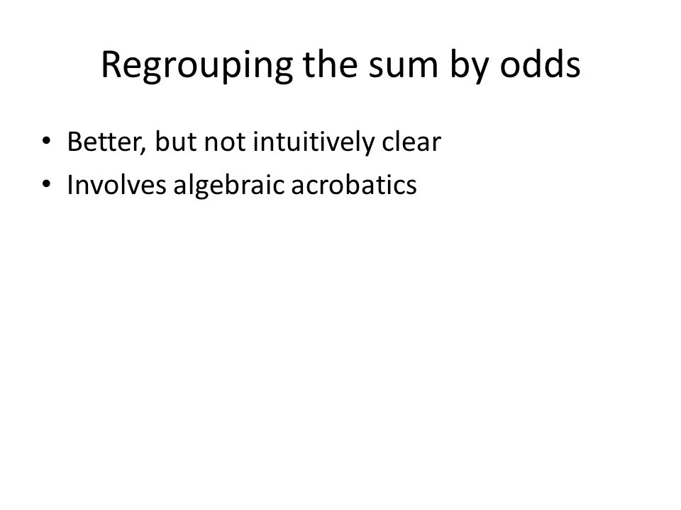 Regrouping the sum by odds Better, but not intuitively clear Involves algebraic acrobatics