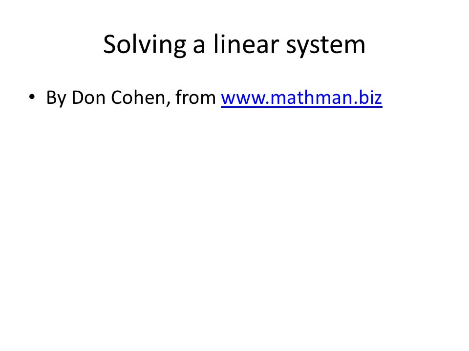 Solving a linear system By Don Cohen, from www.mathman.bizwww.mathman.biz