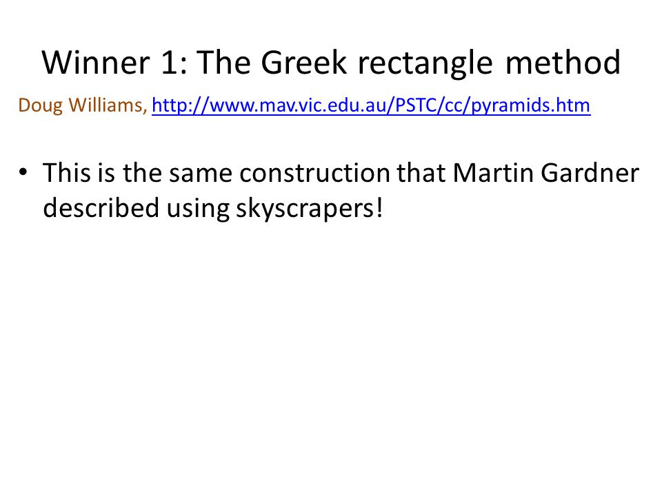 Winner 1: The Greek rectangle method Doug Williams, http://www.mav.vic.edu.au/PSTC/cc/pyramids.htmhttp://www.mav.vic.edu.au/PSTC/cc/pyramids.htm This is the same construction that Martin Gardner described using skyscrapers!
