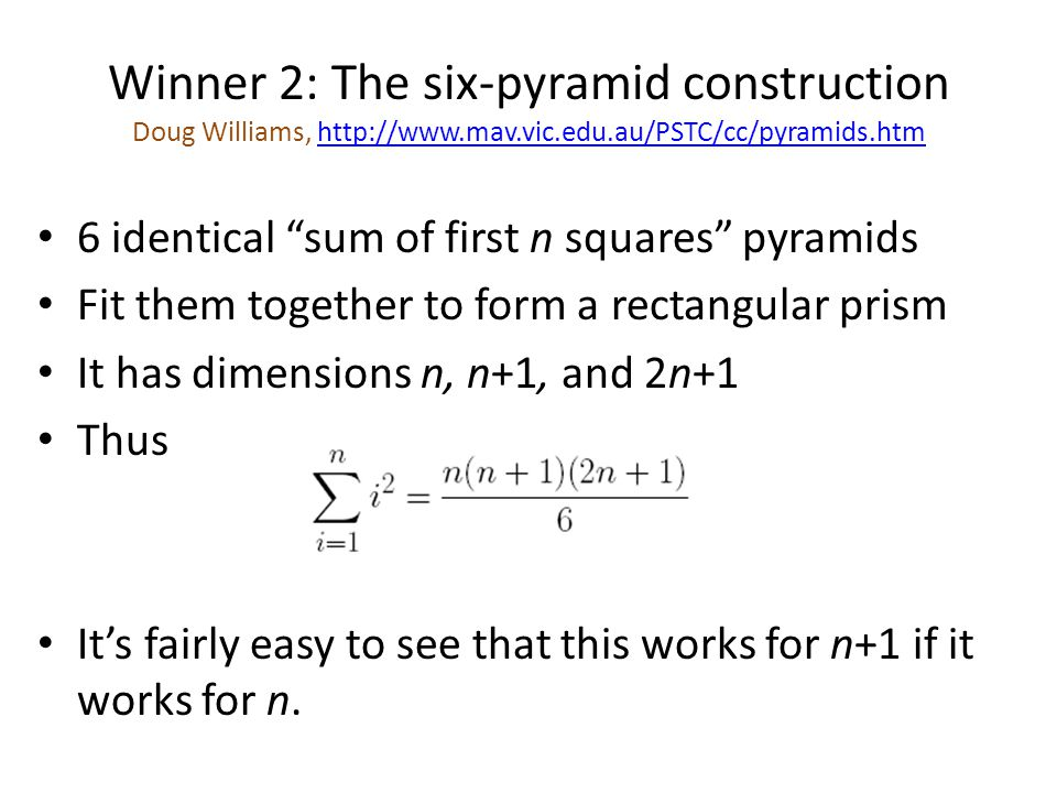Winner 2: The six-pyramid construction Doug Williams, http://www.mav.vic.edu.au/PSTC/cc/pyramids.htmhttp://www.mav.vic.edu.au/PSTC/cc/pyramids.htm 6 identical sum of first n squares pyramids Fit them together to form a rectangular prism It has dimensions n, n+1, and 2n+1 Thus It's fairly easy to see that this works for n+1 if it works for n.
