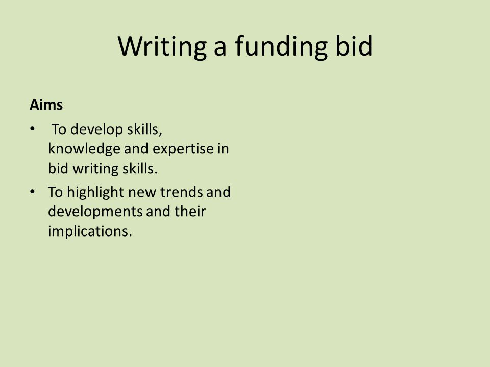 Writing a funding bid Aims To develop skills, knowledge and expertise in bid writing skills. To highlight new trends and developments and their implic