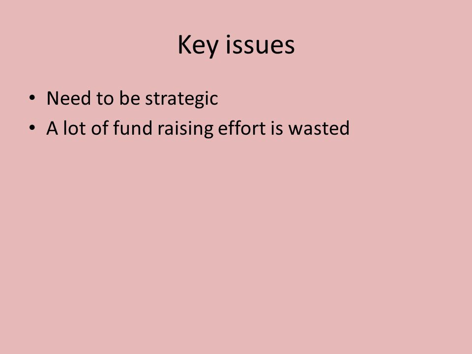 Key issues Need to be strategic A lot of fund raising effort is wasted Its getting tougher!