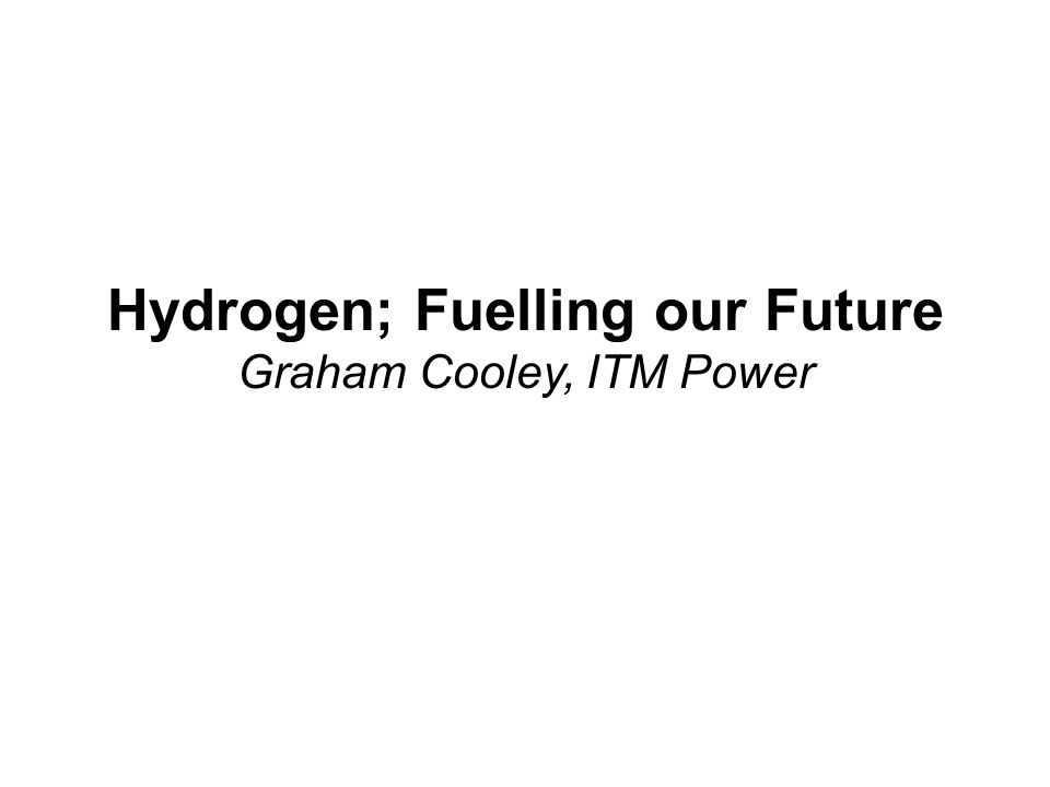 Hydrogen; Fuelling our Future Graham Cooley, ITM Power