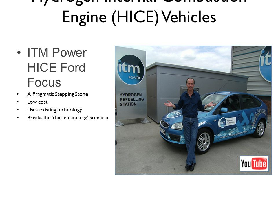 ITM Power HICE Ford Focus A Pragmatic Stepping Stone Low cost Uses existing technology Breaks the 'chicken and egg' scenario Hydrogen Internal Combustion Engine (HICE) Vehicles