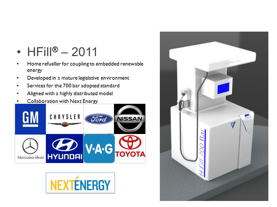 HFill ® – 2011 Home refueller for coupling to embedded renewable energy Developed in a mature legislative environment Services for the 700 bar adopted standard Aligned with a highly distributed model Collaboration with Next Energy Hydrogen Refuelling | Home