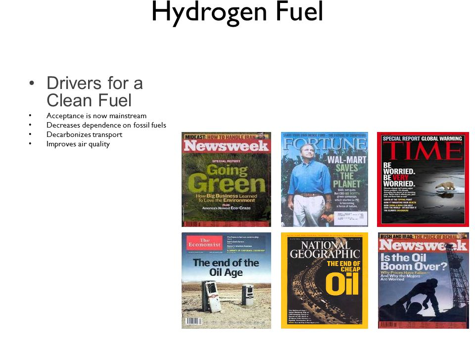 Drivers for a Clean Fuel Acceptance is now mainstream Decreases dependence on fossil fuels Decarbonizes transport Improves air quality Hydrogen Fuel