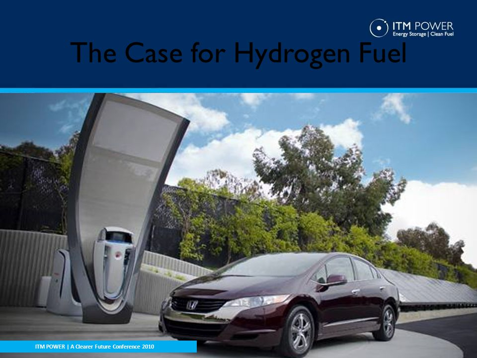 The Case for Hydrogen Fuel ITM POWER | Open Day Presentation ITM POWER | A Clearer Future Conference 2010