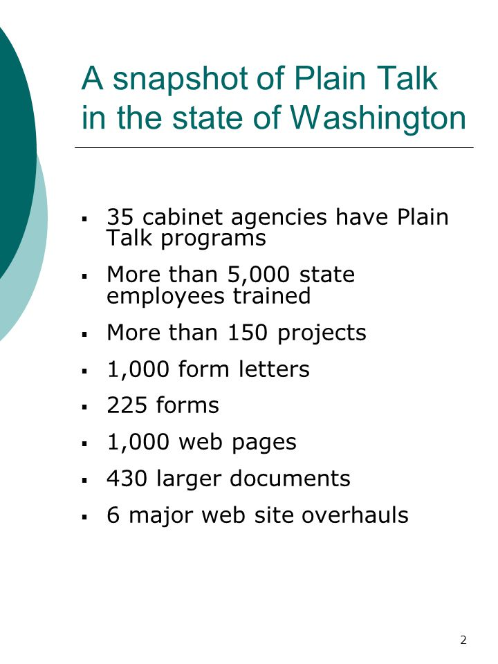 2 A snapshot of Plain Talk in the state of Washington  35 cabinet agencies have Plain Talk programs  More than 5,000 state employees trained  More than 150 projects  1,000 form letters  225 forms  1,000 web pages  430 larger documents  6 major web site overhauls