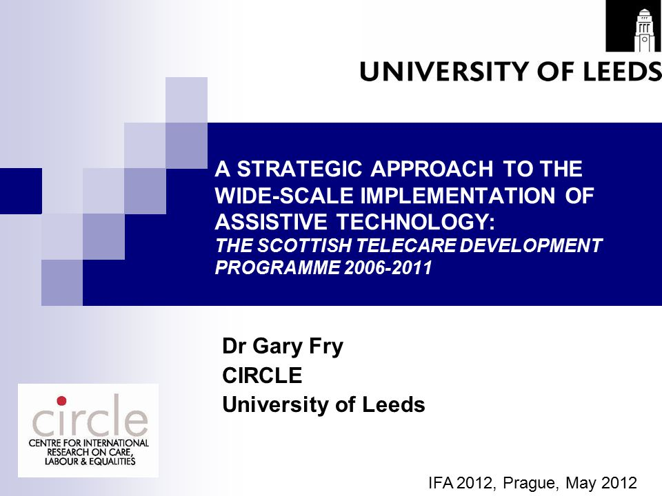 A STRATEGIC APPROACH TO THE WIDE-SCALE IMPLEMENTATION OF ASSISTIVE TECHNOLOGY: THE SCOTTISH TELECARE DEVELOPMENT PROGRAMME 2006-2011 Dr Gary Fry CIRCLE University of Leeds IFA 2012, Prague, May 2012