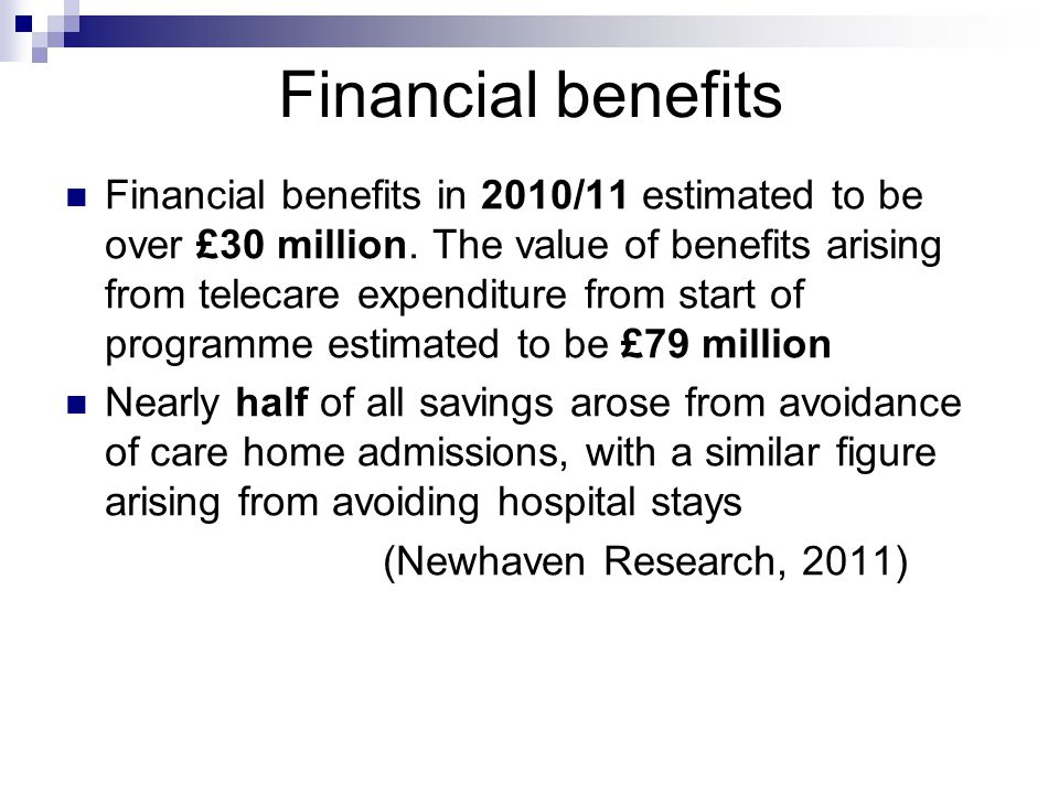 Financial benefits Financial benefits in 2010/11 estimated to be over £30 million.
