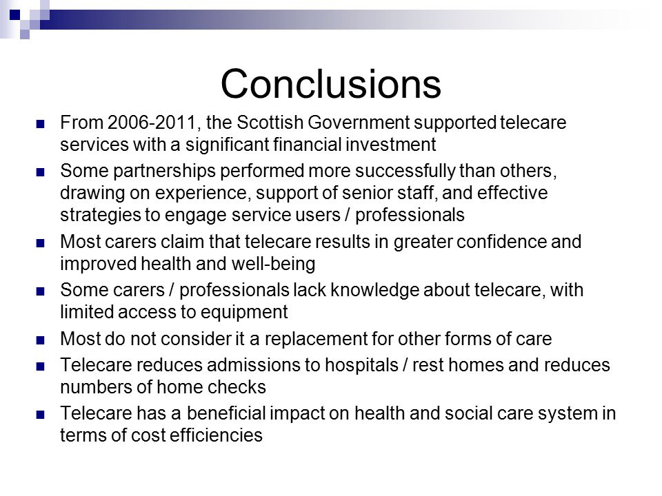 Conclusions From 2006-2011, the Scottish Government supported telecare services with a significant financial investment Some partnerships performed more successfully than others, drawing on experience, support of senior staff, and effective strategies to engage service users / professionals Most carers claim that telecare results in greater confidence and improved health and well-being Some carers / professionals lack knowledge about telecare, with limited access to equipment Most do not consider it a replacement for other forms of care Telecare reduces admissions to hospitals / rest homes and reduces numbers of home checks Telecare has a beneficial impact on health and social care system in terms of cost efficiencies