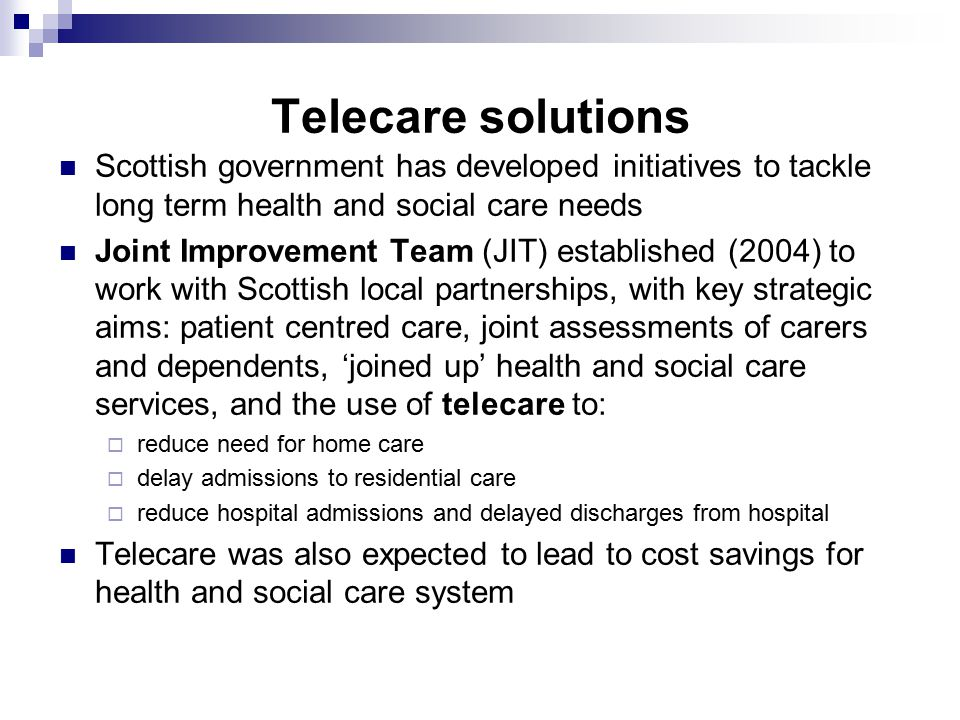 Telecare solutions Scottish government has developed initiatives to tackle long term health and social care needs Joint Improvement Team (JIT) established (2004) to work with Scottish local partnerships, with key strategic aims: patient centred care, joint assessments of carers and dependents, 'joined up' health and social care services, and the use of telecare to:  reduce need for home care  delay admissions to residential care  reduce hospital admissions and delayed discharges from hospital Telecare was also expected to lead to cost savings for health and social care system