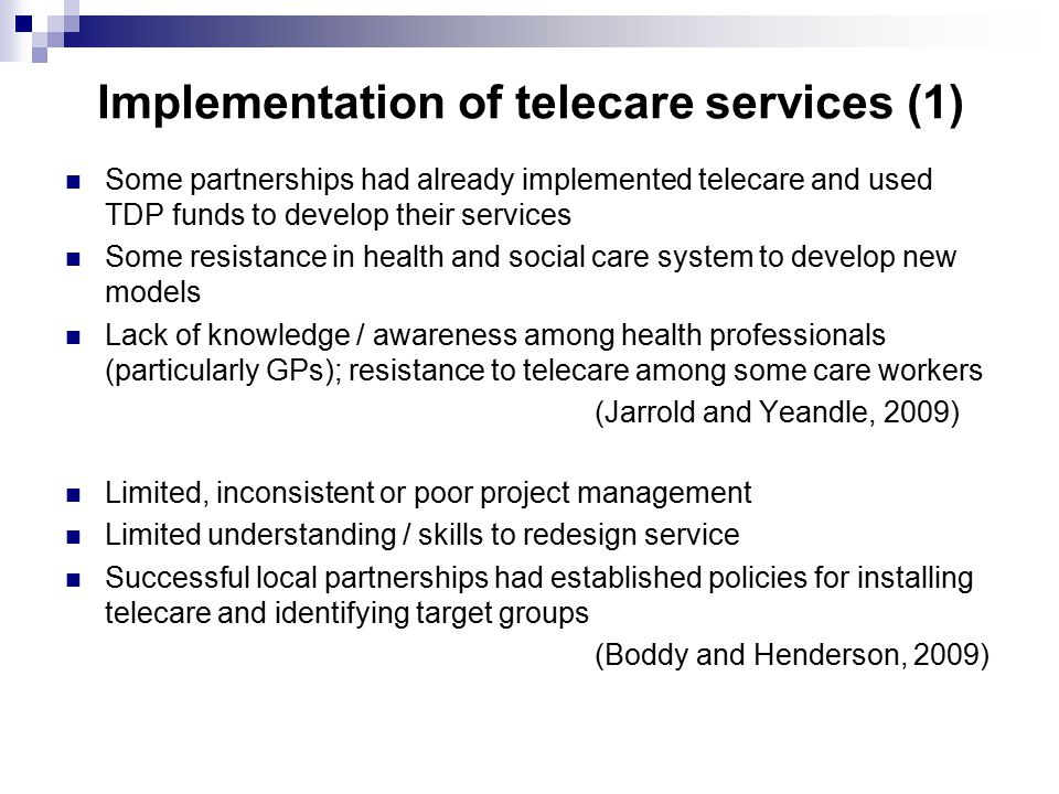 Implementation of telecare services (1) Some partnerships had already implemented telecare and used TDP funds to develop their services Some resistance in health and social care system to develop new models Lack of knowledge / awareness among health professionals (particularly GPs); resistance to telecare among some care workers (Jarrold and Yeandle, 2009) Limited, inconsistent or poor project management Limited understanding / skills to redesign service Successful local partnerships had established policies for installing telecare and identifying target groups (Boddy and Henderson, 2009)