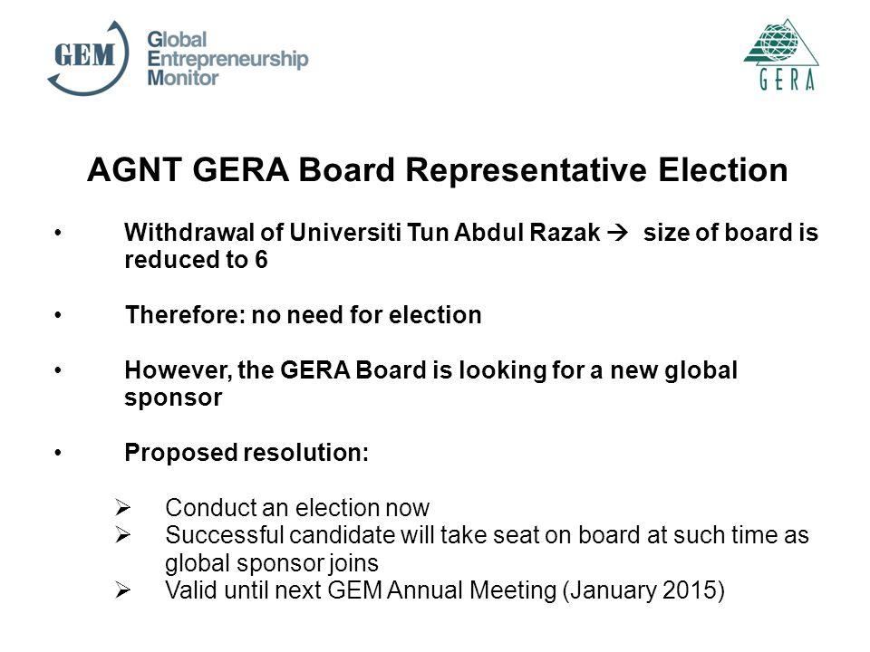 AGNT GERA Board Representative Election Withdrawal of Universiti Tun Abdul Razak  size of board is reduced to 6 Therefore: no need for election However, the GERA Board is looking for a new global sponsor Proposed resolution:  Conduct an election now  Successful candidate will take seat on board at such time as global sponsor joins  Valid until next GEM Annual Meeting (January 2015)