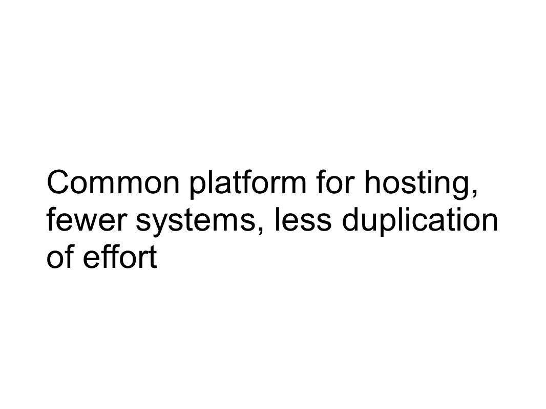 Common platform for hosting, fewer systems, less duplication of effort