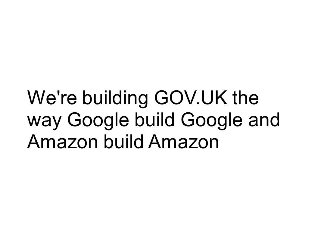 We re building GOV.UK the way Google build Google and Amazon build Amazon