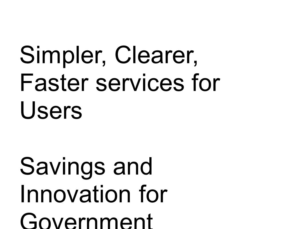 Simpler, Clearer, Faster services for Users Savings and Innovation for Government