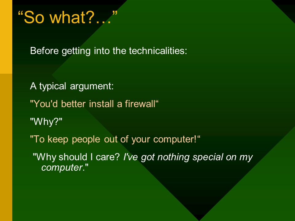 So what … Before getting into the technicalities: A typical argument: You d better install a firewall Why To keep people out of your computer! Why should I care.