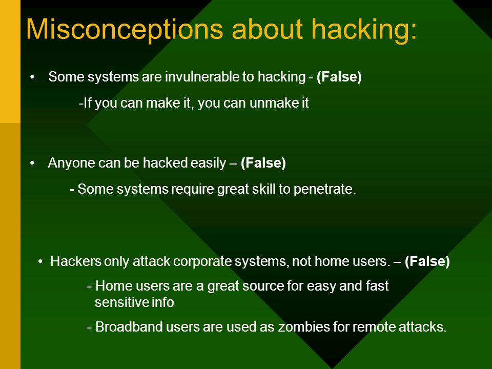 Misconceptions about hacking: Some systems are invulnerable to hacking - (False) -If you can make it, you can unmake it Anyone can be hacked easily – (False) - Some systems require great skill to penetrate.