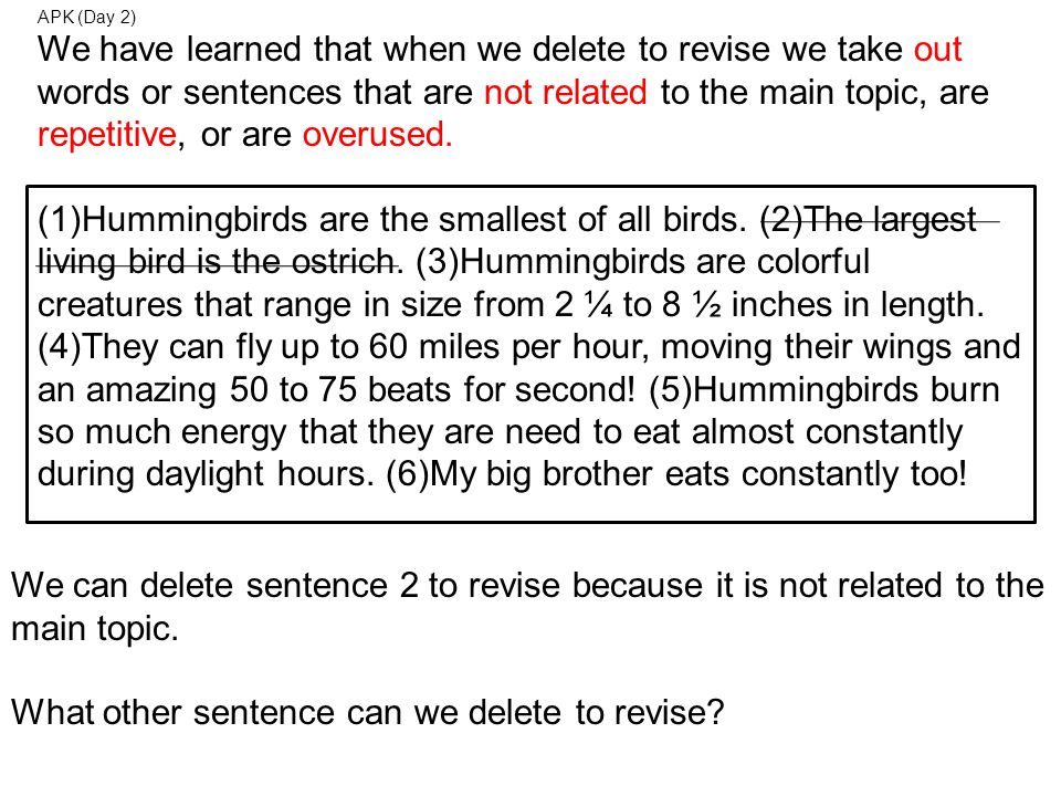 APK (Day 2) We have learned that when we delete to revise we take out words or sentences that are not related to the main topic, are repetitive, or are overused.