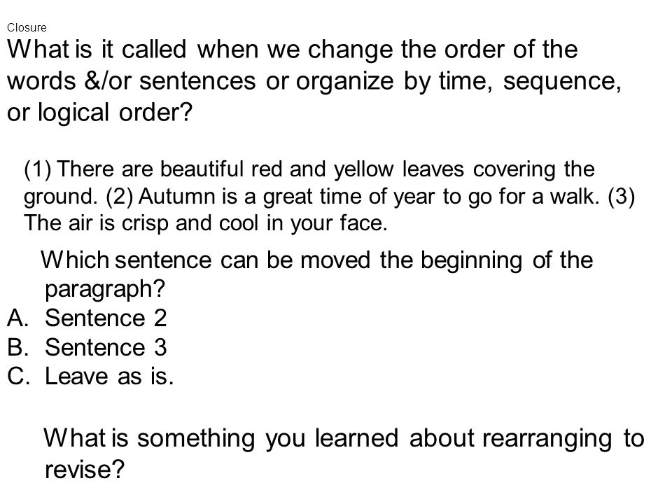 What is it called when we change the order of the words &/or sentences or organize by time, sequence, or logical order.