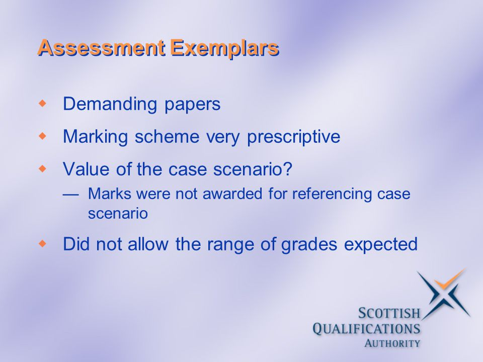 Assessment Exemplars  Demanding papers  Marking scheme very prescriptive  Value of the case scenario? —Marks were not awarded for referencing case