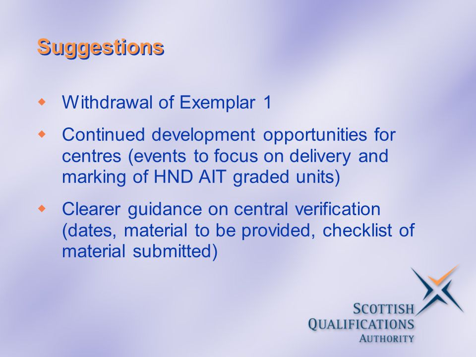Suggestions  Withdrawal of Exemplar 1  Continued development opportunities for centres (events to focus on delivery and marking of HND AIT graded units)  Clearer guidance on central verification (dates, material to be provided, checklist of material submitted)